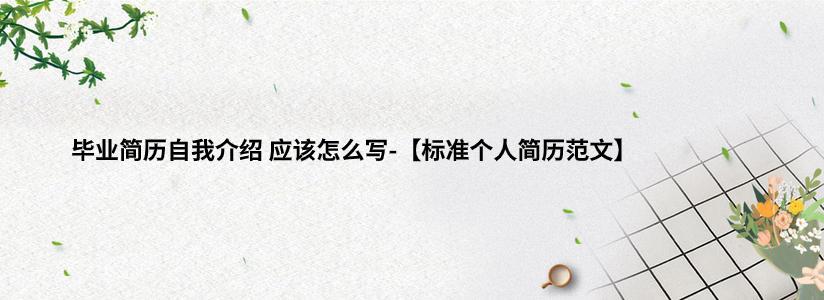 毕业简历自我介绍 应该怎么写-【标准个人简历范文】.jpg
