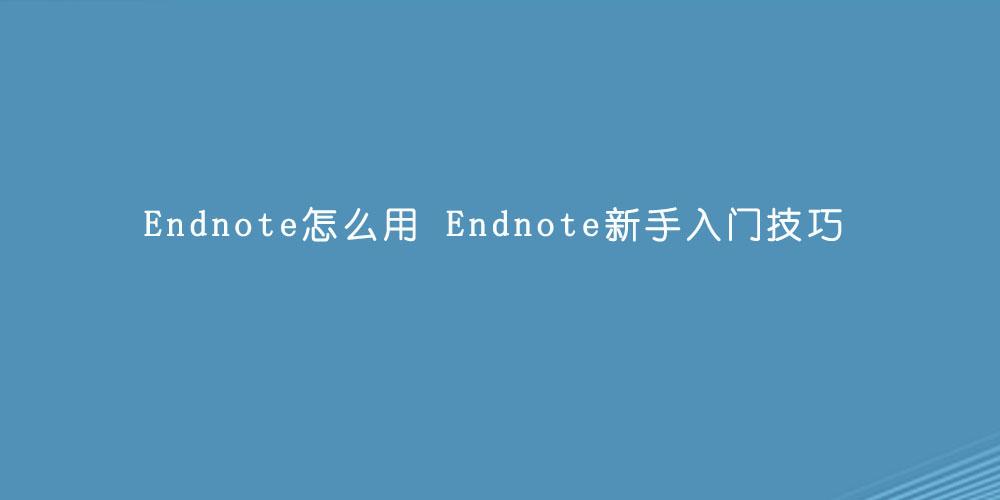 Endnote怎么用  Endnote新手入门技巧.jpg