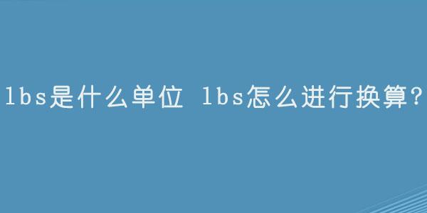 lbs是什么单位  lbs怎么进行换算.jpg