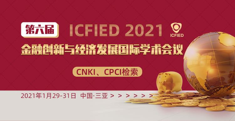 第六届金融创新与经济发展国际学术会议(ICFIED2021)